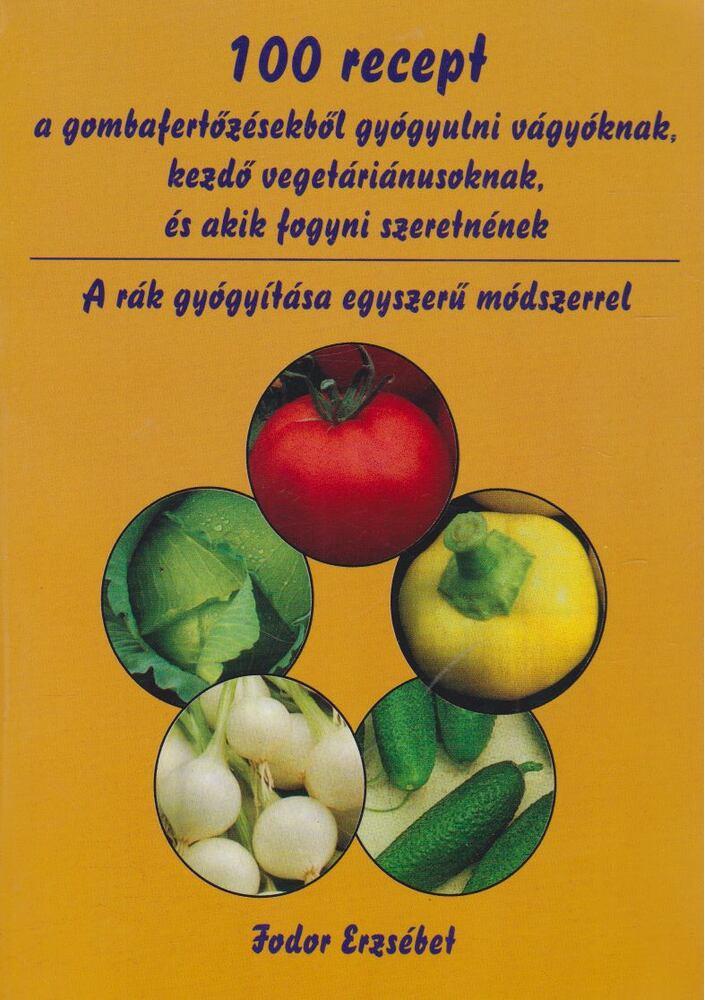 100 recept a gombafertőzésekből gyógyulni vágyóknak, kezdő vegetáriánusoknak, és akik fogyni szeretnének - A rák gyógyítása egyszerű módszerrel