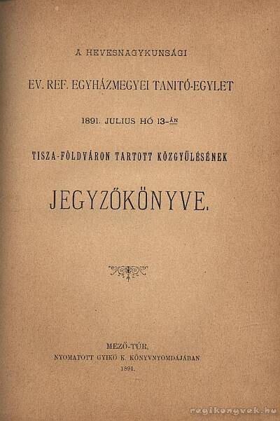 A Hevesnagykunsági Ev. Ref. Egyházmegyei Tanitó-Egylet 1891. julius hó 13-án Tisza-Földváron tartott közgyűlésének jegyzőkönyve