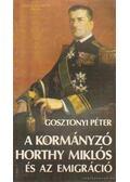 A kormányzó Horthy Miklós és az emigráció - Gosztonyi Péter