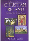 The Illustrated Story of Christian Ireland – From St Patrick to the Peace Process - STAUNTON, MICHAEL