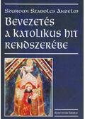 Bevezetés a katolikus hit rendszerébe - Szuromi Szabolcs Anzelm