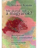 Mit akartak ezek a magyarok?