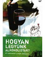 HOGYAN LEGYÜNK ALKOHOLISTÁK? - KIS BORBÉDEKKER SZOMJAS LAIKUSOKNAK