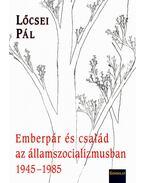 EMBERPÁR ÉS CSALÁD AZ ÁLLAMSZOCIALIZMUSBAN 1945-19852008