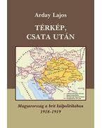 TÉRKÉP, CSATA UTÁN - MAGYARORSZÁG A BRIT KÜLPOLITIKÁBAN 1918-1919 -