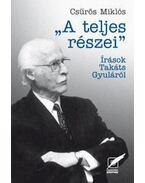 A TELJES RÉSZEI - ÍRÁSOK TAKÁTS GYULÁRÓL -