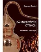 PÁLINKAFŐZÉS OTTHON - Pálinkafőzők zsebkönyve