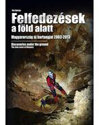 FELFEDEZÉSEK A FÖLD ALATT - MAGYARORSZÁG ÚJ BARLANGJAI 2003-2013Discoveries under the ground - the new caves at Hungary
