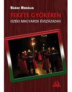 Fekete gyökéren - Széki magyarok évszázadai