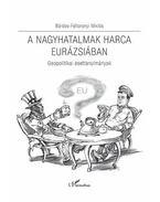 A nagyhatalmak harca Eurázsiában - Geopolitikai esettanulmányok