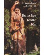 És az Ige testté lőn... - B. Kopp Judit, Bolberitz Pál