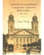 A politikai közgondolkodás és mentalitás változatai Debrecenben 1867 - 1918