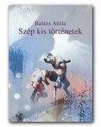 Szép kis történetek - Elbeszélések - Balázs Attila