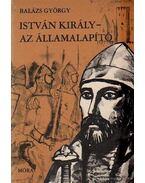 István király - Az államalapító - Balázs György