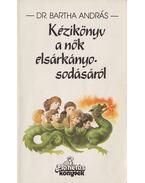 Kézikönyv a nők elsárkányosodásáról - Bartha András