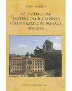 Az Esztergomi (Esztergom-budapesti) Főegyházmegye papsága 1892-2006 - Beke Margit