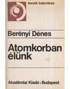 Atomkorban élünk - Berényi Dénes