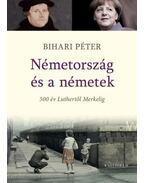 Németország és a németek. 500 év Luthertől Merkelig - Bihari Péter