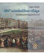 1867 szimbolikus világa - Tanulmányok a kiegyezés koráról - Cieger András