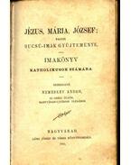 Jézus, Mária, József; vagyis bucsú-imák gyűjteménye - Nemeskey Andor (szerk.)