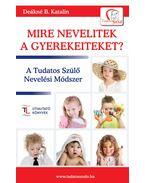 Mire nevelitek a gyerekeiteket?A Tudatos Szülő Nevelési Módszer - DEÁKNÉ B.KATALIN