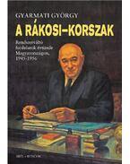 A Rákosi-korszak - Rendszerváltó fordulatok évtizede Magyarországon, 1945-1956 - Gyarmati György