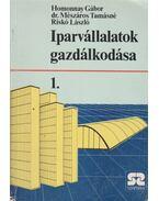 Iparvállalatok gazdálkodása 1. - Homonnay Gábor, dr. Mészáros Tamásné, Riskó László