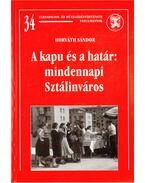 A kapu és a határ: mindennapi Sztálinváros - Horváth Sándor