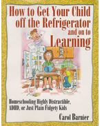 How To Get Your Child off the Refrigerator and on to Learnnig: Homeschooling Highly Distractible, ADHD, or Just Plain Fidgety Kids
