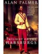Twilight of the Habsburgs – The Life and Times of Emperor Francis Joseph