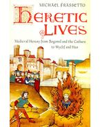 Heretic Lives - Medieval Heresy from Bogomil and the Cathars to Wyclif and Hus