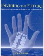 Divining the Future - Prognostication from Astrology to Zoomancy