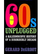 The Sixties Unplugged - A Kaleidoscopic History of a Disorderly Decade