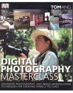 Digital Photography Masterclass - Advanced Photographic and Image-Manipulation Techniques for Creating Perfect Pictures