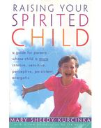 Raising your Spirited Child - A Guide for Parents Whose Child Is More Intense, Sensitive, Perceptive, Persistent, Energic