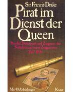 Sir Francis Drake - Pirat im Dienst der Queen: Berichte, Dokumente und Zeugnisse des Seehelden und seiner Zeitgenossen 1567-1596
