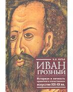 Иван Грозный - Историзм и личность правителя в отечественном искусстве XIX-XX вв.