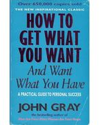 How To Get What You Want and Want What You Have - A Practical Guide to Personal Success
