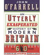 An Utterly Exasparated History of Modern Britain - Or 60 Years of Making the Same Stupid Mistakes as Always