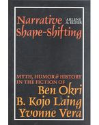 Narrative Shape-shifting - Myth, Humor & History In The Fiction of Ben Okri, B. Kojo Laing, Yvonne Vera