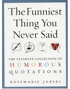 The Funniest Thing You Never Said - The Ultimate Collection of Humorous Quotations
