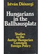 Hungarians in the Ballhausplatz – Studies in the Austro-Hungarian Common Foreign Policy