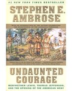 Undaunted Courage – Meriwether Lewis, Thomas Jefferson, and the Opening of the American West