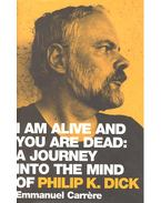 I Am Alive and You Are Dead: a Joruney into the Mind of Philip K. Dick