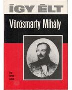 Így élt Vörösmarty Mihály - Bertók László