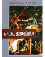 A morál skizofréniája - Közéleti írások 1998-2009 - Jobbágyi Gábor