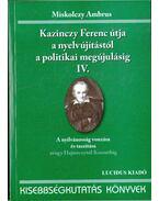 KAZINCZY FERENC ÚTJA A NYELVÚJÍTÁSTÓL A POLITIKAI MEGÚJULÁSIG IV.