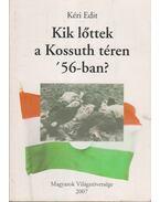 Kik lőttek a Kossuth téren '56-ban? - Kéri Edit