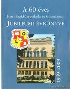 A 60 éves Ipari Szakközépiskola és Gimnázium Jubileumi Évkönyve 1949-2009