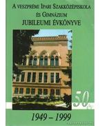 A Veszprémi Ipari Szakközépiskola és Gimnázium Jubileumi Évkönyve 1949-1999